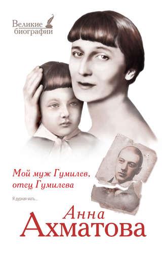 Анна Ахматова, Мой муж Гумилев, отец Гумилева