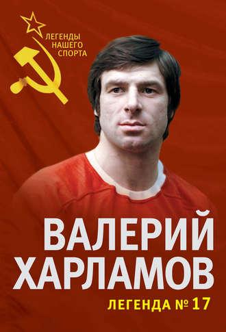 Федор Раззаков, Валерий Харламов. Легенда №17