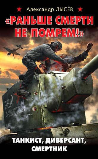 Александр Лысёв, «Раньше смерти не помрем!» Танкист, диверсант, смертник