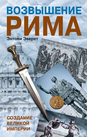 Энтони Эверит, Возвышение Рима. Создание Великой Империи