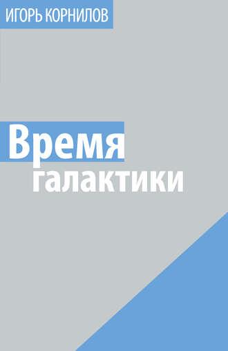 Игорь Корнилов, Время галактики