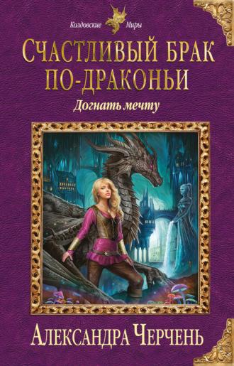 Александра Черчень, Счастливый брак по-драконьи. Догнать мечту