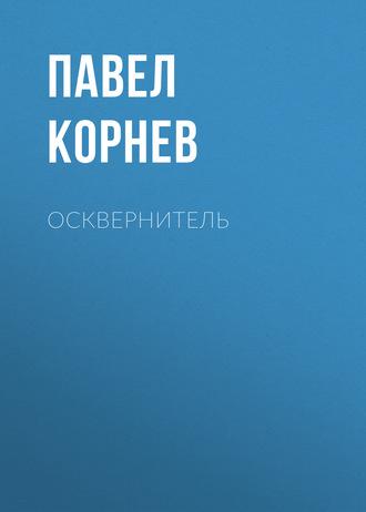 Павел Корнев, Осквернитель