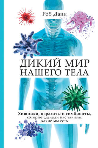 Роб Данн, Дикий мир нашего тела. Хищники, паразиты и симбионты, которые сделали нас такими, какие мы есть