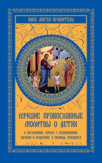 Ольга Киселева, Лучшие православные молитвы о детях. О послушании, борьбе с искушениями, здравии и исцелении, в помощь учащимся