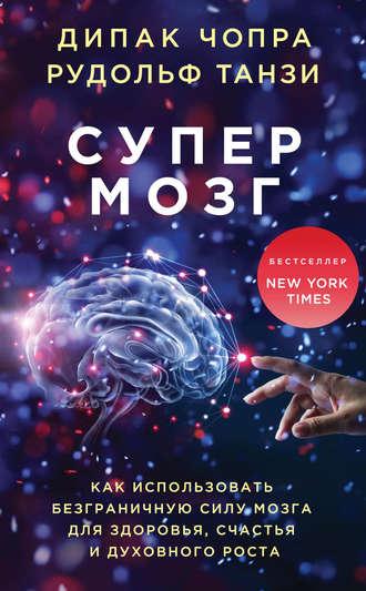 Рудольф Танзи, Дипак Чопра, Супермозг. Как использовать безграничную силу мозга для здоровья, счастья и духовного роста