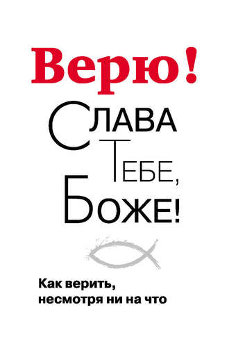 Георгий Завершинский, Верю! Слава Тебе, Боже! Как верить несмотря ни на что