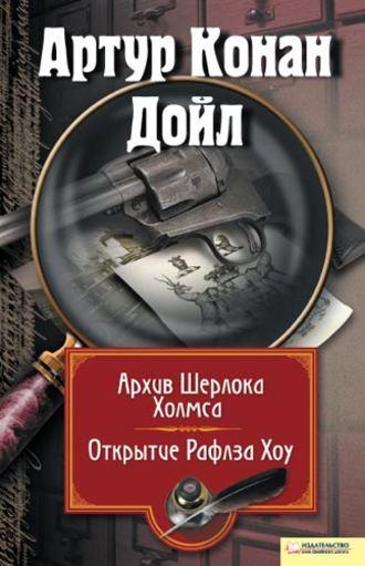 Артур Дойл, Архив Шерлока Холмса. Открытие Рафлза Хоу (сборник)