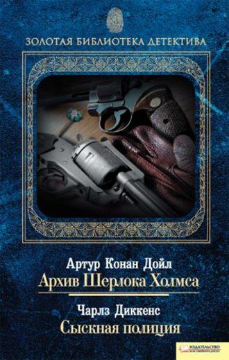 Артур Дойл, Чарльз Диккенс, Архив Шерлока Холмса. Сыскная полиция (сборник)