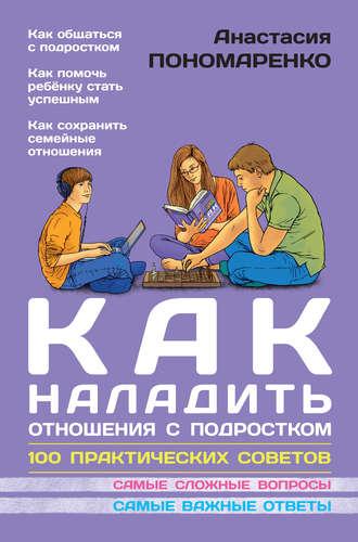 Анастасия Пономаренко, Как наладить отношения с подростком. 100 практических советов