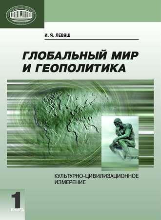 Илья Левяш, Глобальный мир и геополитика. Культурно-цивилизационное измерение. Книга 1