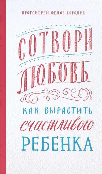 Федор Бородин, Сотвори любовь. Как вырастить счастливого ребенка