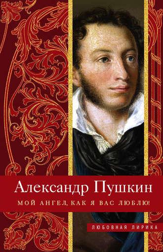 Александр Пушкин, Мой ангел, как я вас люблю!
