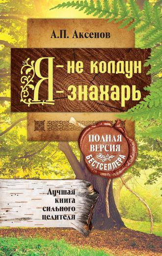 Александр Аксенов, Я – не колдун, я – знахарь. Лучшая книга сильного целителя. Полная версия бестселлера