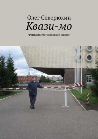 Олег Северюхин, Квази-мо. Фантазии богославской жизни