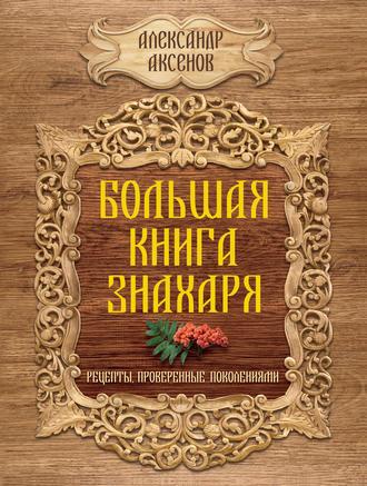 Александр Аксенов, Большая книга знахаря. Рецепты, проверенные поколениями