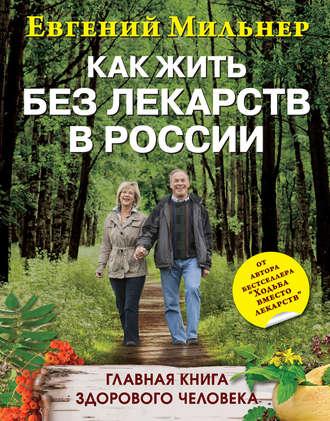 Евгений Мильнер, Как жить без лекарств в России. Главная книга здорового человека