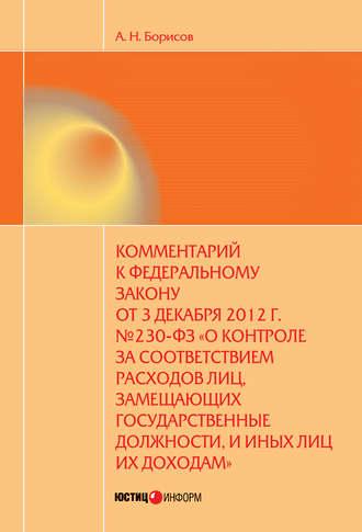 Александр Борисов, Комментарий к Федеральному закону от 3 декабря 2012 г. №230-ФЗ «О контроле за соответствием расходов лиц, замещающих государственные должности, и иных лиц их доходам» (постатейный)