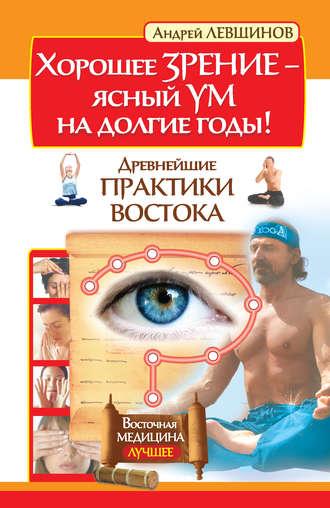 Андрей Левшинов, Хорошее зрение – ясный ум на долгие годы! Древнейшие практики Востока
