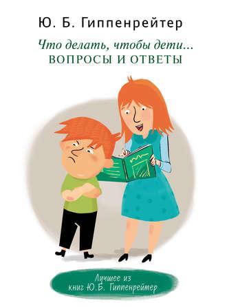 Юлия Гиппенрейтер, Что делать, чтобы дети… Вопросы и ответы