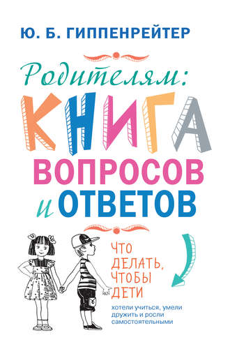 Юлия Гиппенрейтер, Родителям: книга вопросов и ответов. Что делать, чтобы дети хотели учиться, умели дружить и росли самостоятельными