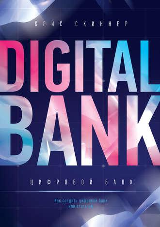 Крис Скиннер, Цифровой банк. Как создать цифровой банк или стать им