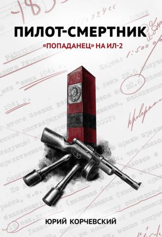 Юрий Корчевский, Юрий Корчевский, Пилот-смертник. «Попаданец» на Ил-2