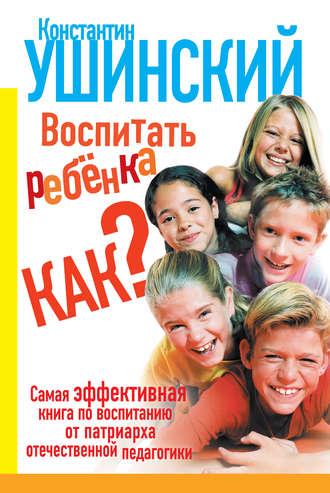 Константин Ушинский, Елена Филиппова, Воспитать ребенка как?