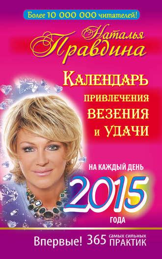 Наталия Правдина, Календарь привлечения везения и удачи на каждый день 2015 года. 365 самых сильных практик