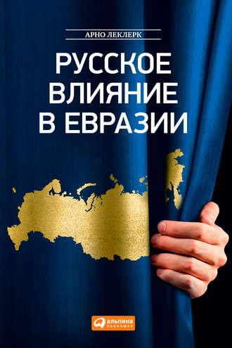 Арно Леклерк, Русское влияние в Евразии. Геополитическая история от становления государства до времен Путина