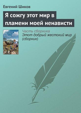 Евгений Шиков, Я сожгу этот мир в пламени моей ненависти