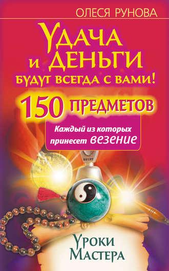 Олеся Рунова, Удача и деньги будут всегда с вами! 150 предметов, каждый из которых принесет везение