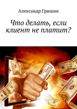 Александр Гришин, Что делать, если клиент неплатит?