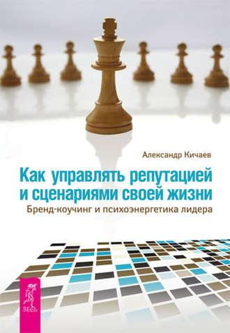 Александр Кичаев, Как управлять репутацией и сценариями своей жизни. Бренд-коучинг и психоэнергетика лидера