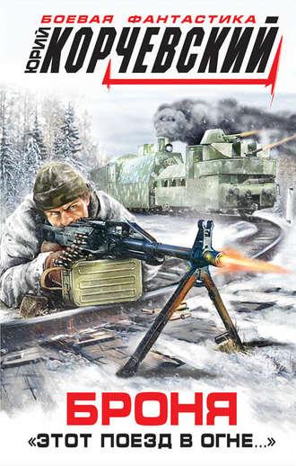 Юрий Корчевский, Броня. «Этот поезд в огне…»
