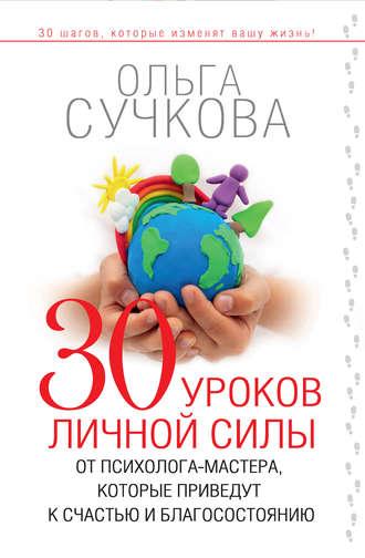 Ольга Сучкова, 30 уроков личной силы от психолога-мастера, которые приведут к счастью и благосостоянию