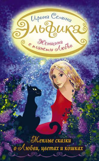 Ирина Семина, Женщина с Планеты Любви. Теплые сказки о любви, цветах и кошках