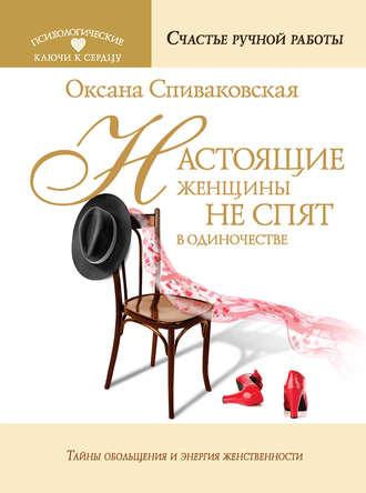 Оксана Спиваковская, Настоящие женщины не спят в одиночестве. Энергия женственности и тайны обольщения