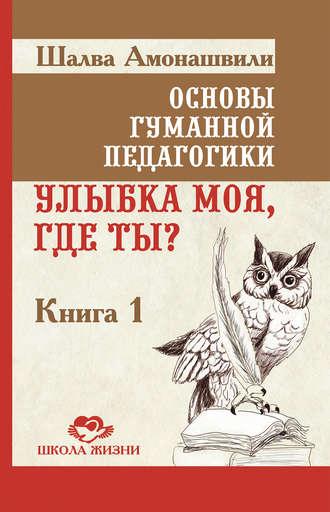 Шалва Амонашвили, Основы гуманной педагогики. Книга 1. Улыбка моя, где ты?