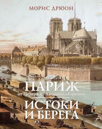 Морис Дрюон, Париж от Цезаря до Людовика Святого. Истоки и берега