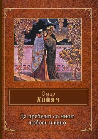 Омар Хайям, Да пребудет со мною любовь и вино