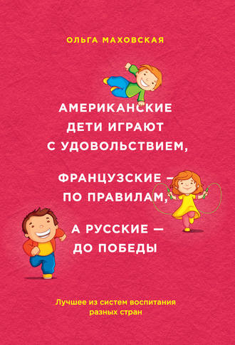Ольга Маховская, Американские дети играют с удовольствием, французские – по правилам, а русские – до победы. Лучшее из систем воспитания разных стран