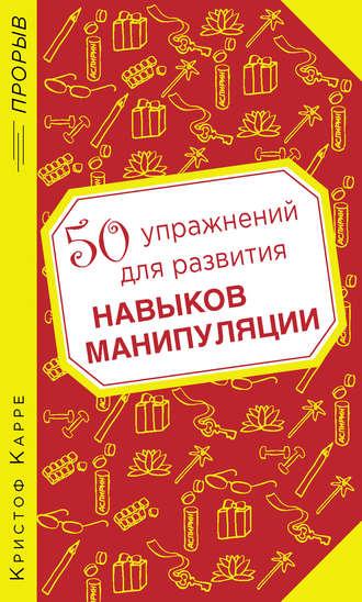 Кристоф Карре, 50 упражнений для развития навыков манипуляции