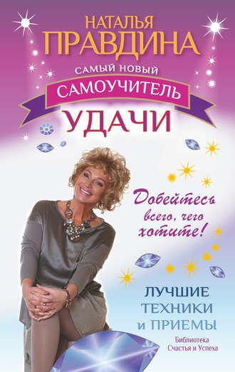 Наталия Правдина, Самый новый самоучитель удачи. Добейтесь всего, чего хотите!