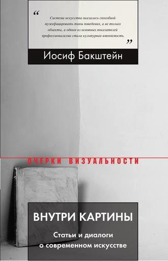 Иосиф Бакштейн, Внутри картины. Статьи и диалоги о современном искусстве
