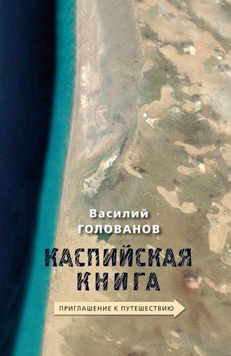 Василий Голованов, Каспийская книга. Приглашение к путешествию