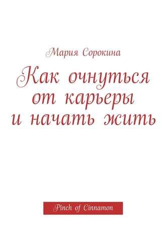 Мария Сорокина, Как очнуться от карьеры и начать жить. Pinch of Cinnamon