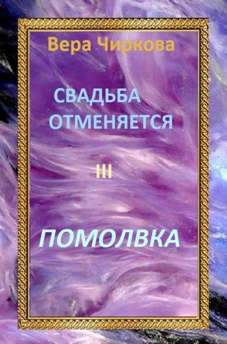 Вера Чиркова, Свадьба отменяется. Помолвка
