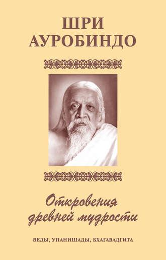 Шри Ауробиндо, Шри Аурбиндо. Откровения древней мудрости. Веды, Упанишады, Бхагавадгита