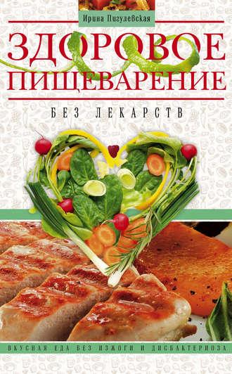 Ирина Пигулевская, Здоровое пищеварение без лекарств. Вкусная еда без изжоги и дисбактериоза